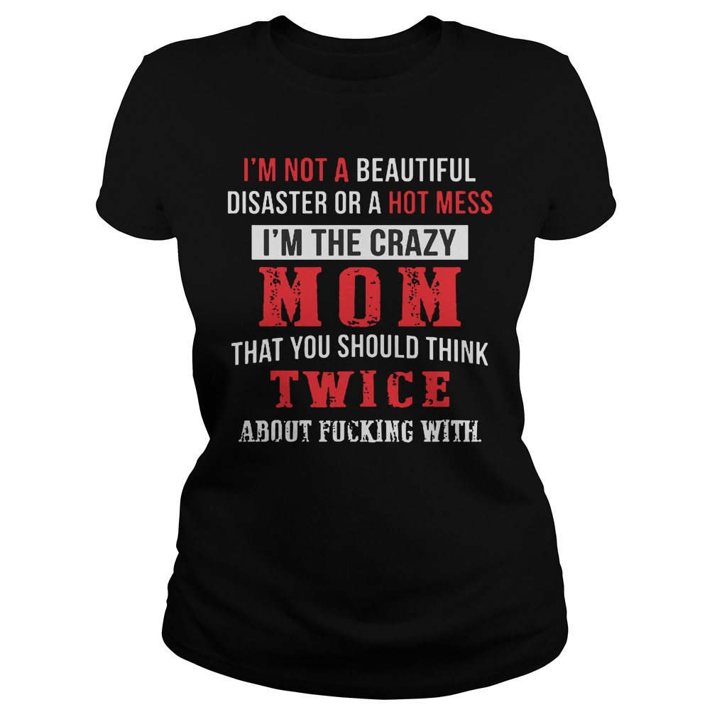 I'm not a beautiful disaster or a hot mess I'm the crazy mom that you should think twice about fucking with shirt