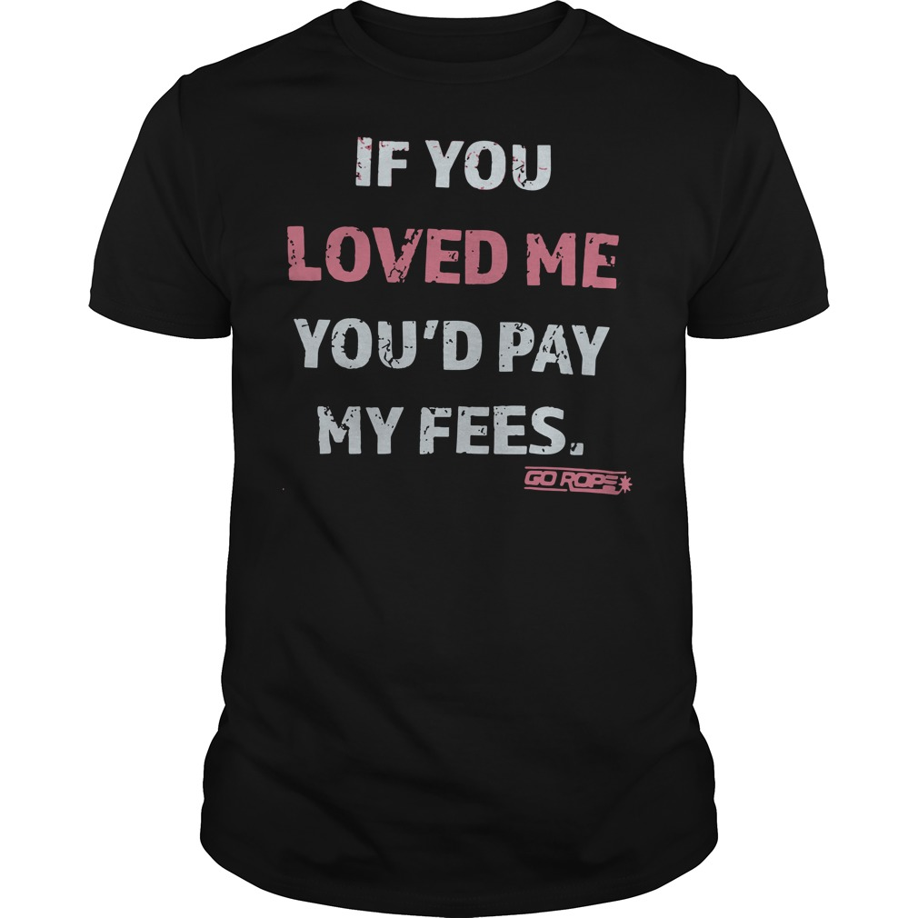 If you loved me you'd pay my fees Go Rope shirt