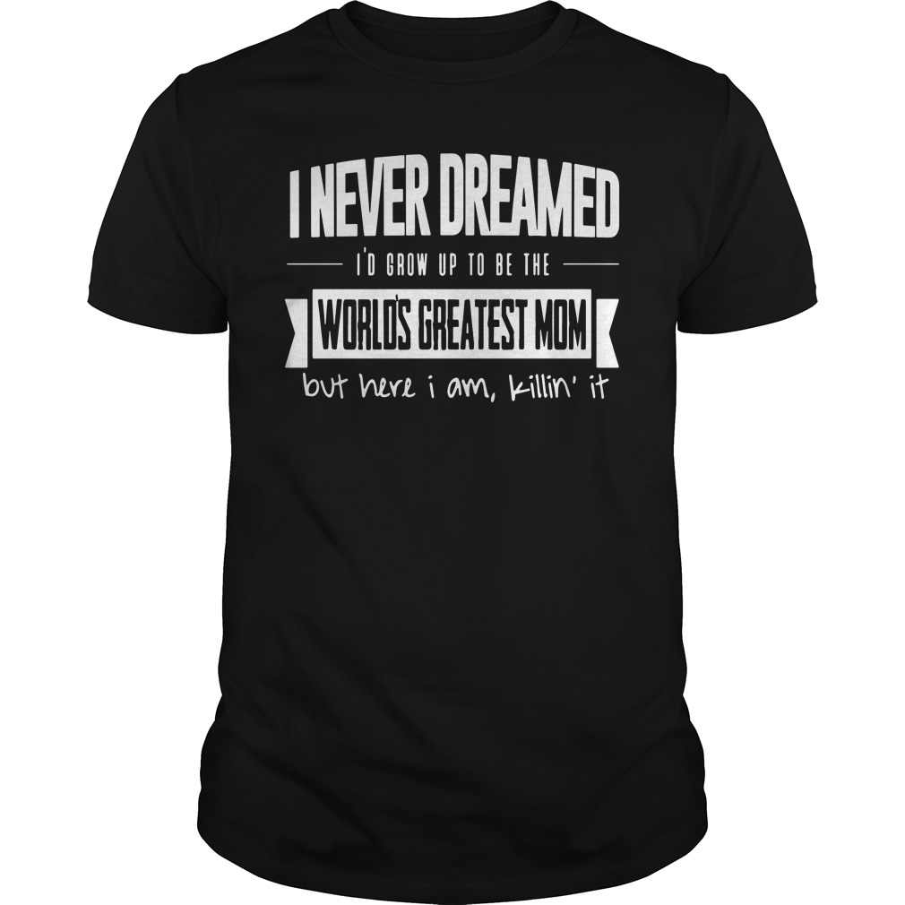 I never dreamed I'd grow up to be the world's greatest mom but here i am killin' it shirt