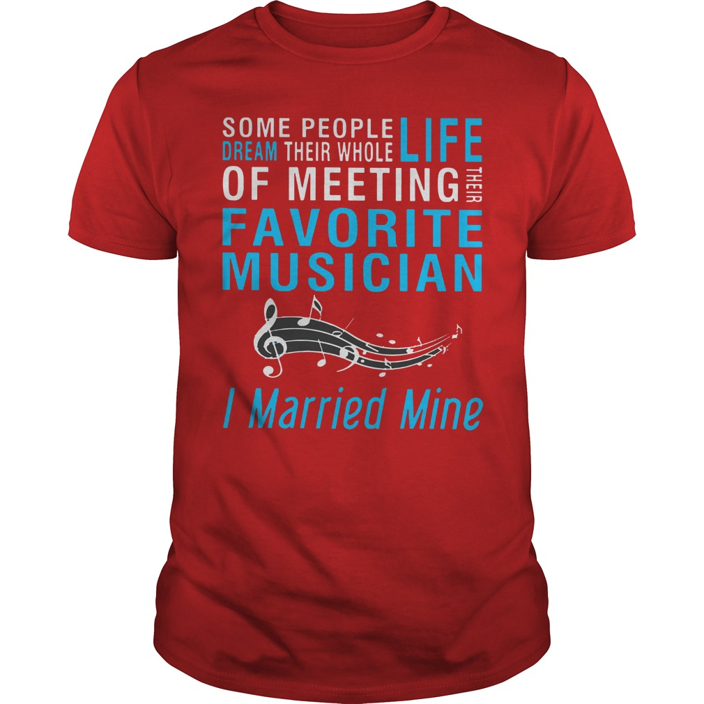 Some people dream their whole life of meeting favorite musician I married mine shirt