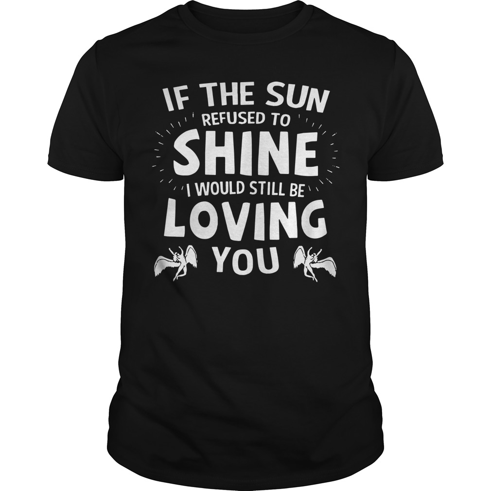 If the Sun refused to shine I would still be loving you shirt