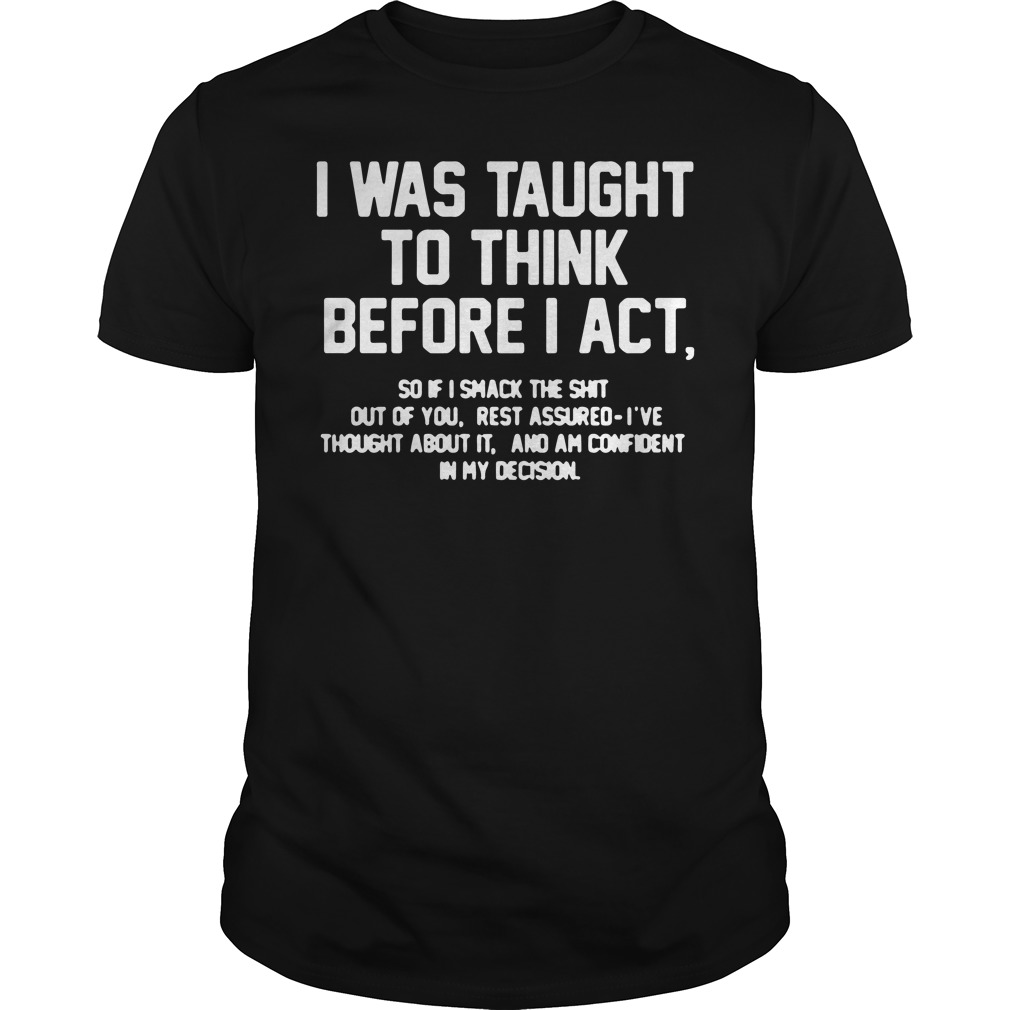 I was taught to think before I act shirt, hoodie, sweater and ladies tee