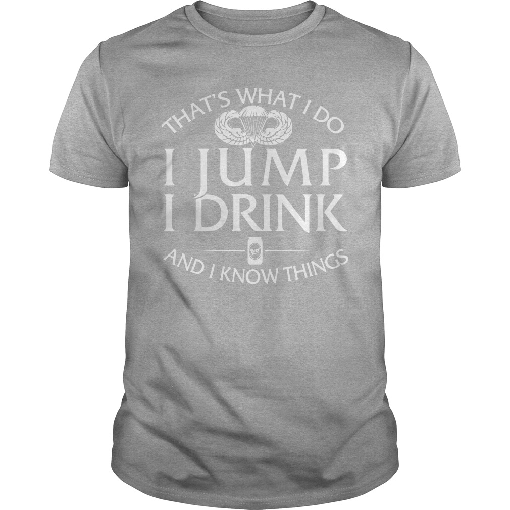 That's what do I jump I drink and I know things shirt