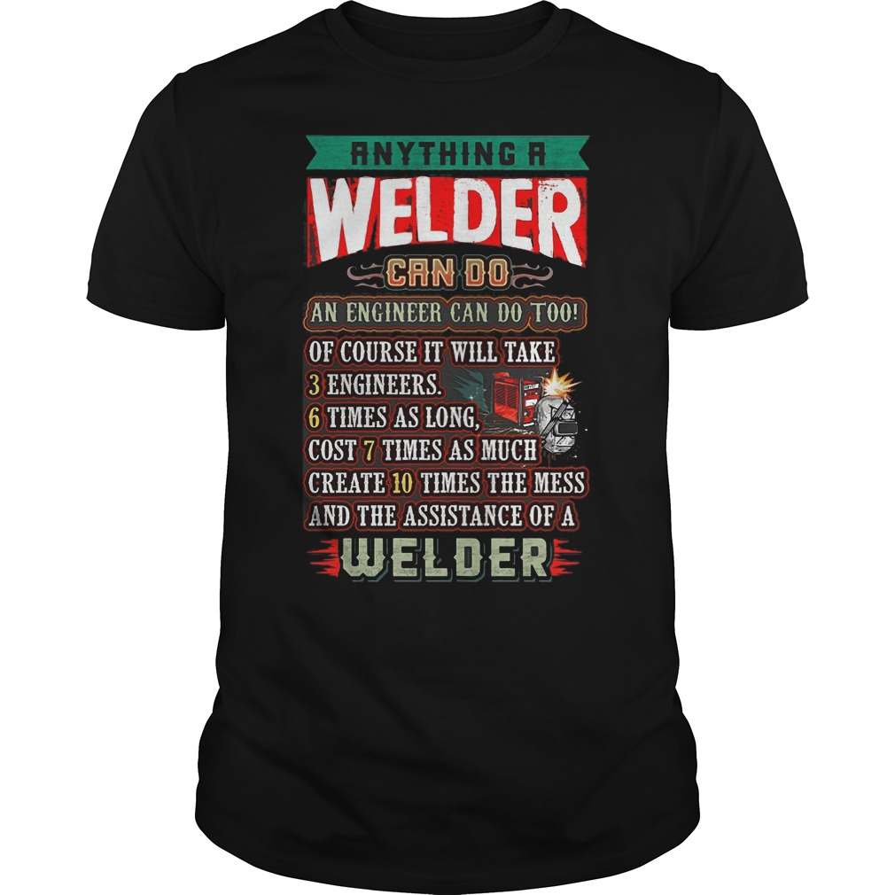 Anything a welder can do an engineer can do too shirt
