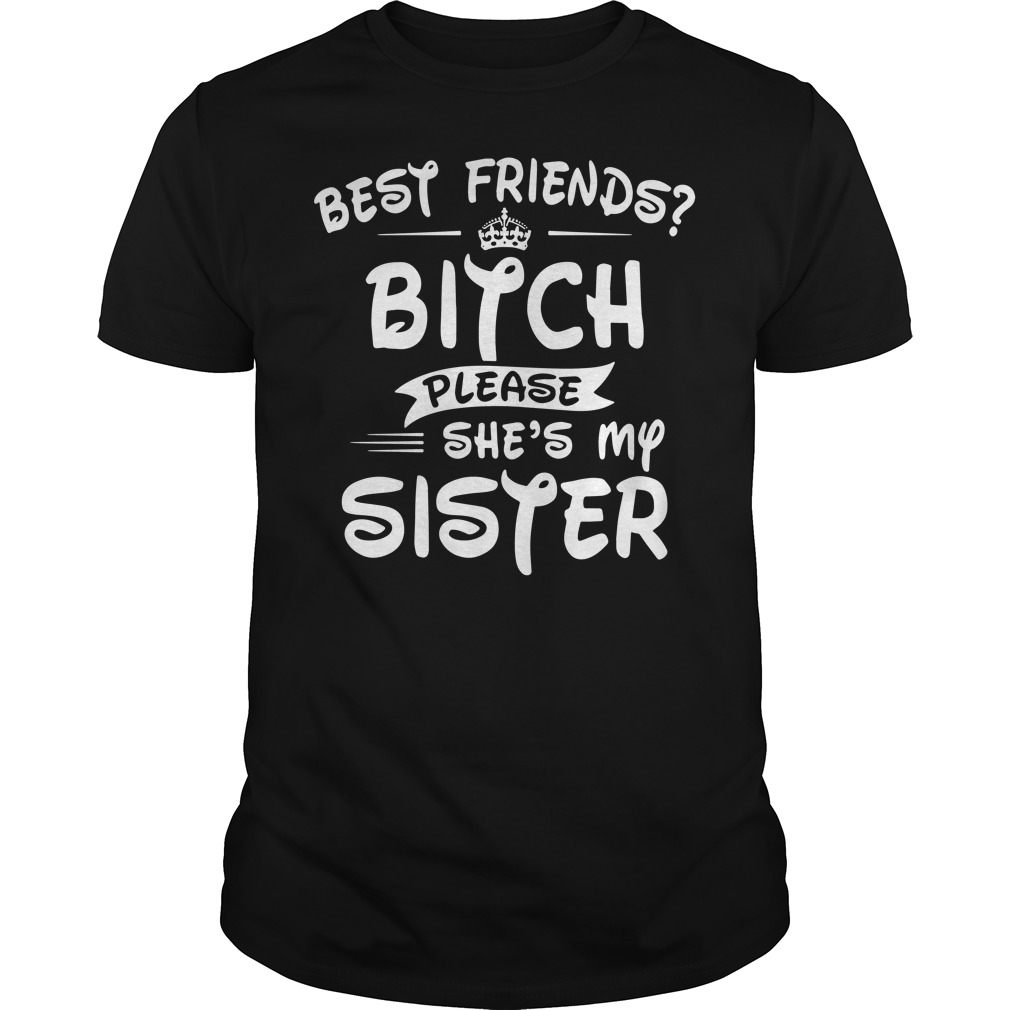 Best Friend Bitch Please She's My Sister Shirt