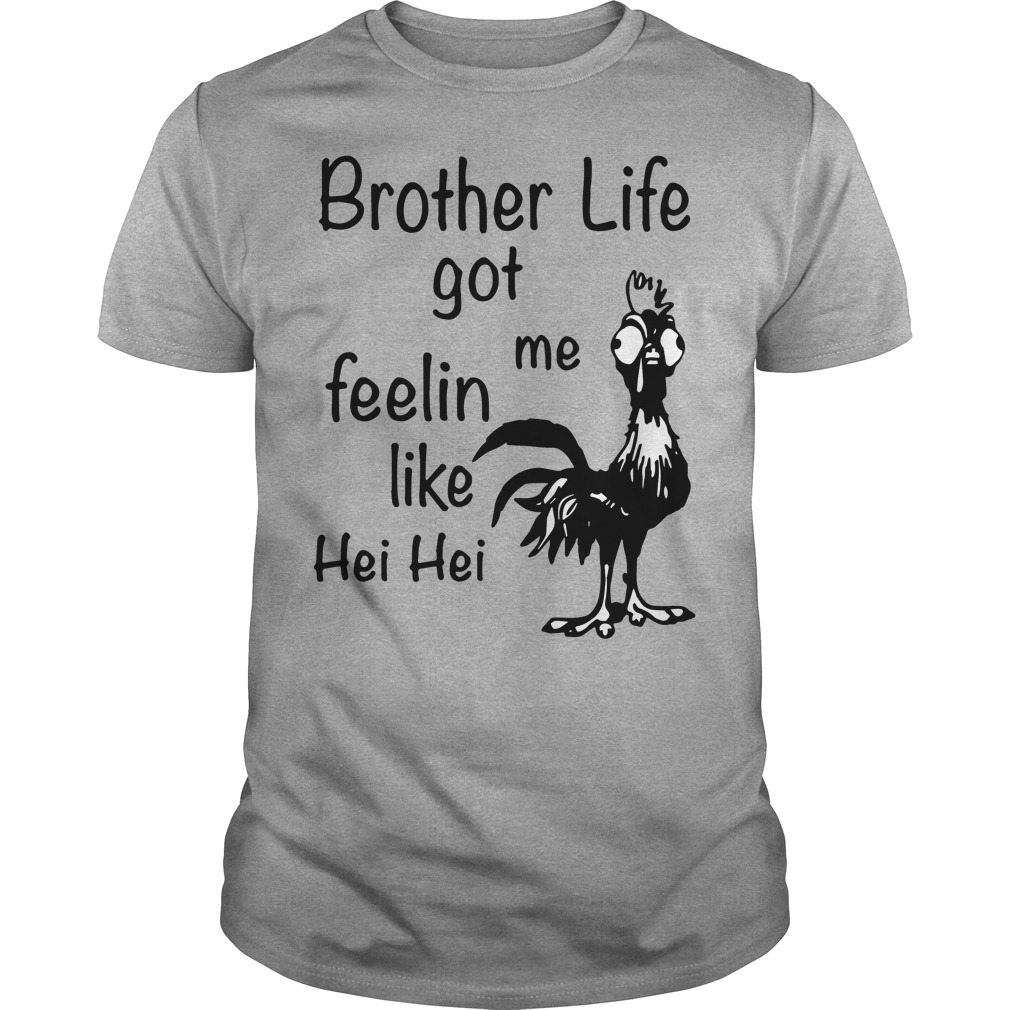 Brother life got me feelin like chicken hei hei shirt