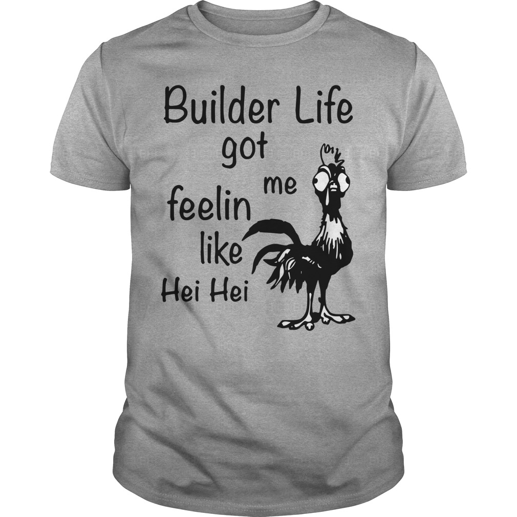 Builder life got me feelin like Chicken hei hei shirt