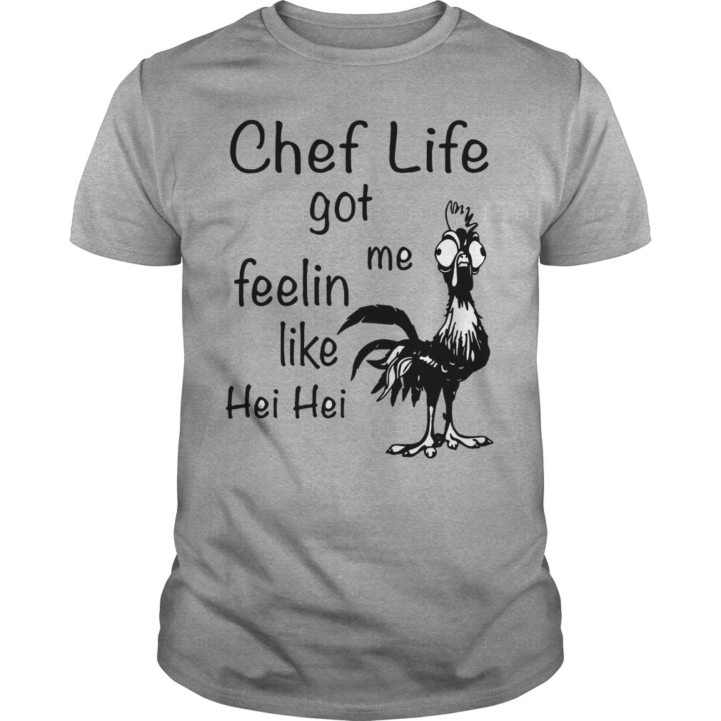 Chef life got me Feelin like Chicken hei hei shirt