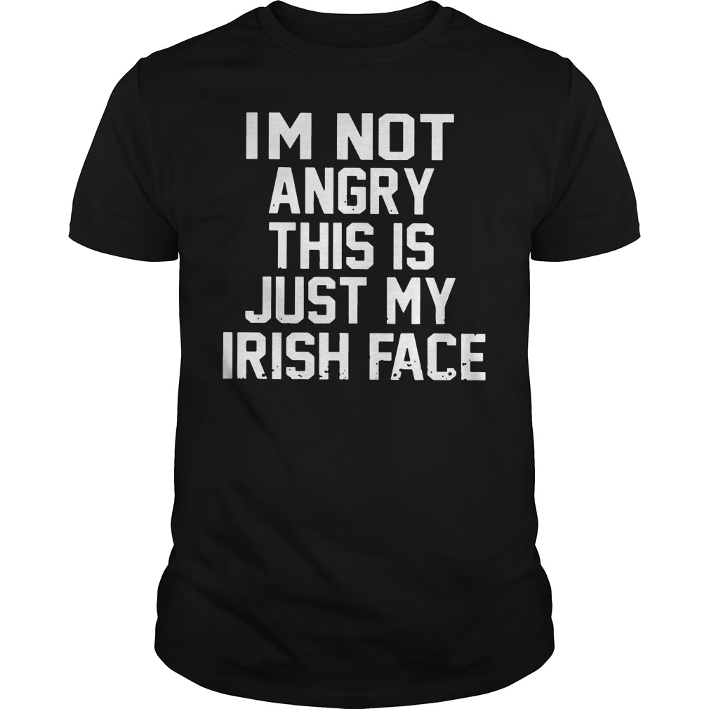 I'm not angry this is just my Irish face shirt