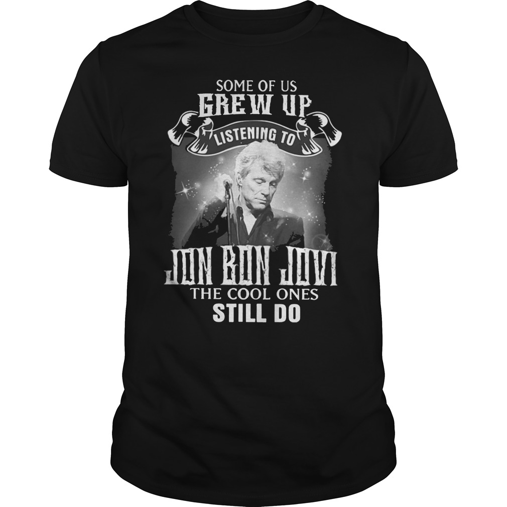 Jon Bon Jovi Some of us Grew up listening to cool ones still do shirt