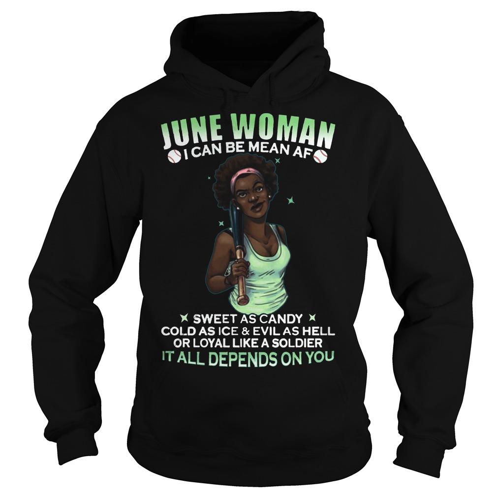 June Woman I can be mean af It all depends on you hoodie