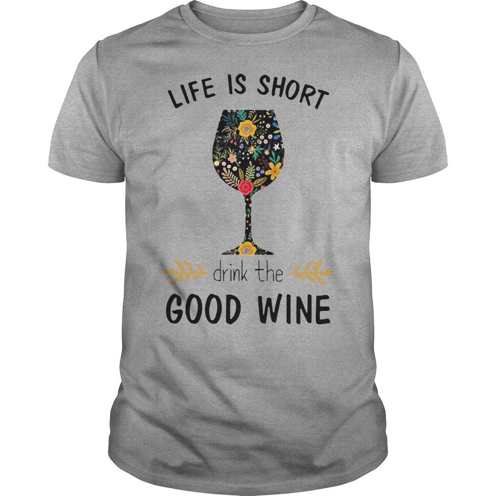 Life Is short drink the Good Wine shirt