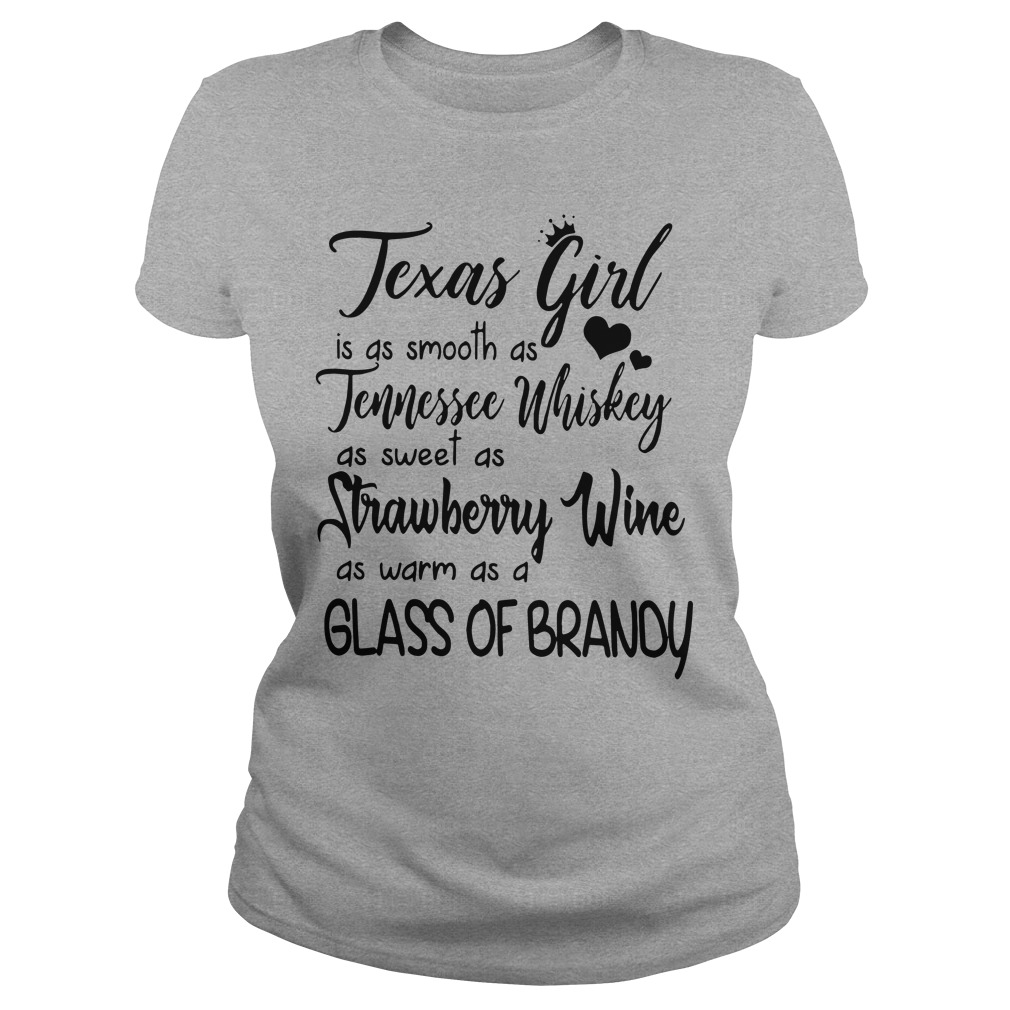 Texas girl is smooth as Tennessee Whiskey sweet as Strawberry Wine warm as a glass of Brandy shirt