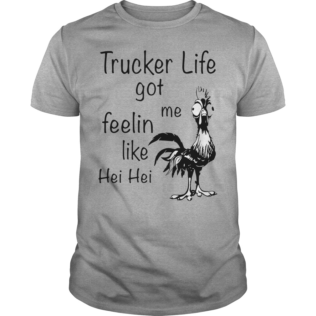 Trucker life got me Feelin like Chicken hei hei shirt