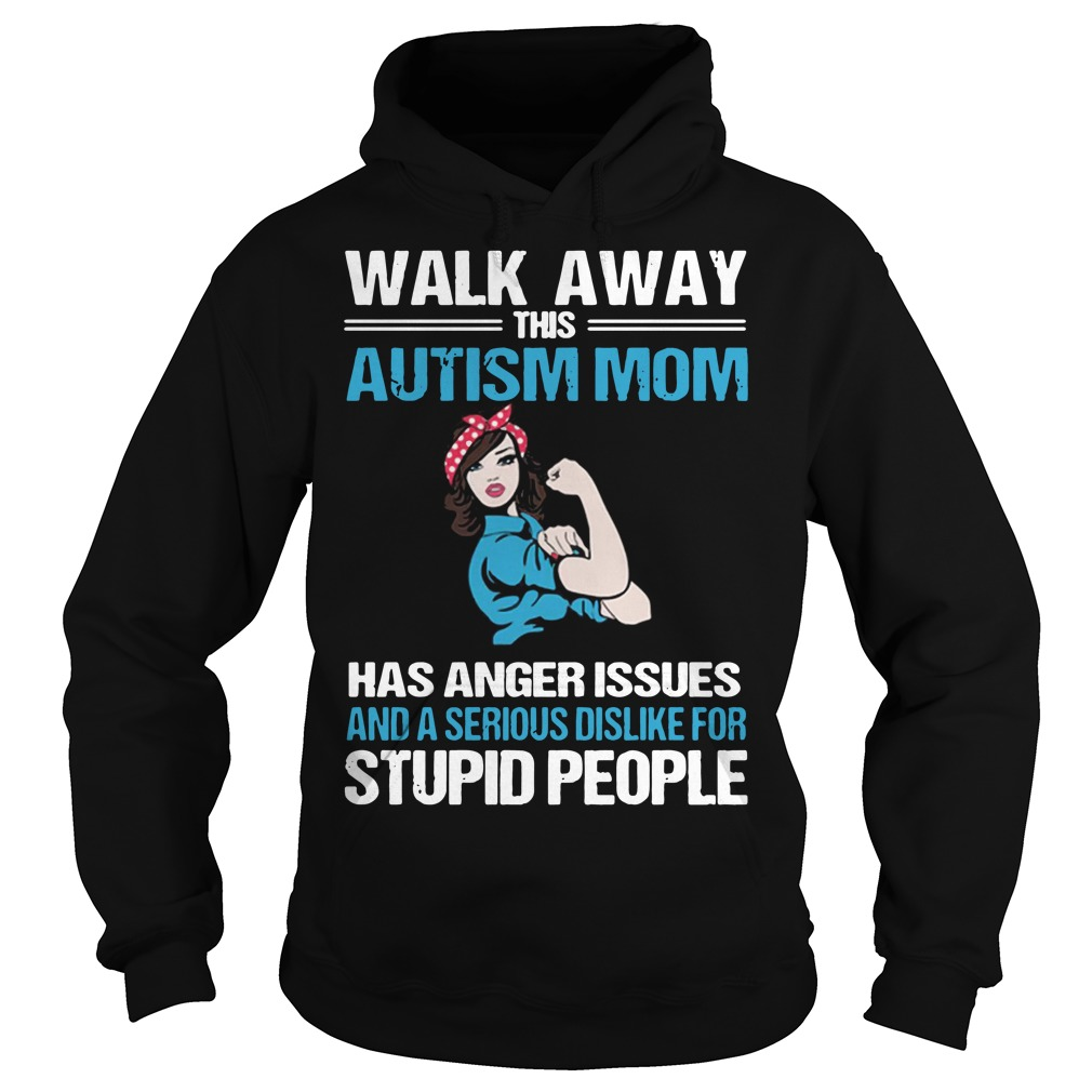 Walk away this Autism Mom has anger issues and a serious dislike for stupid people hoodie