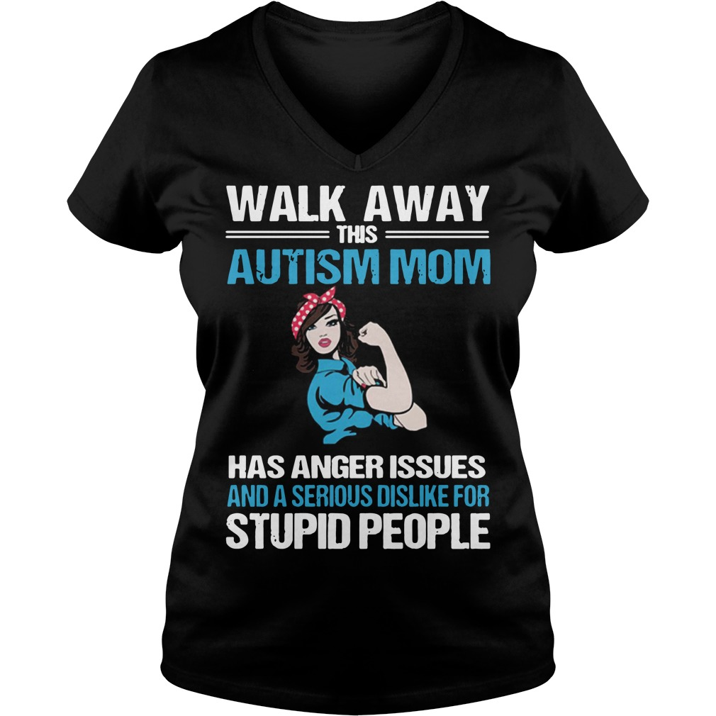 Walk away this Autism Mom has anger issues and a serious dislike for stupid people ladies v-neck