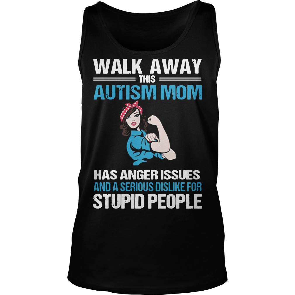 Walk away this Autism Mom has anger issues and a serious dislike for stupid people tank top