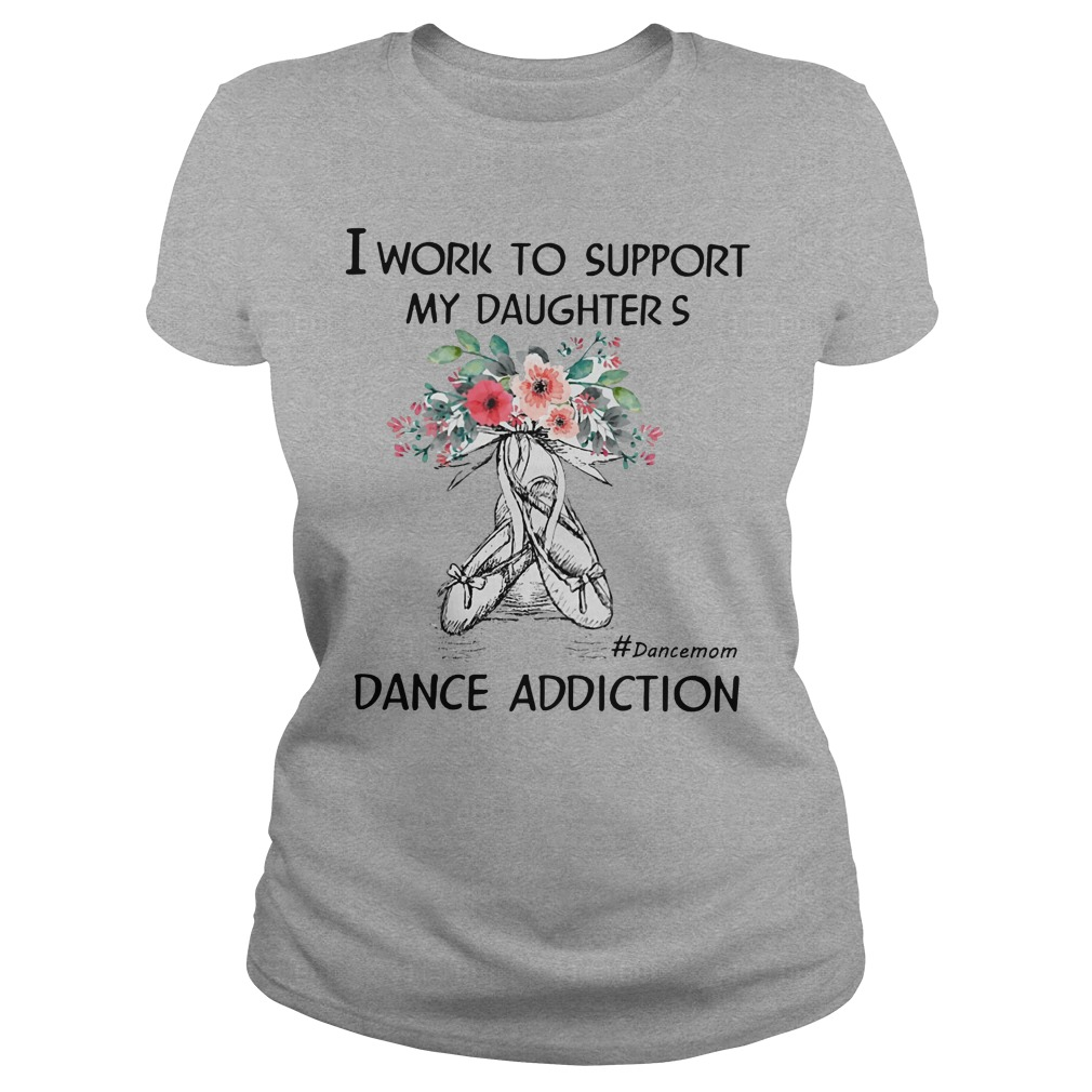 I work to support my daughters dance addiction shirt