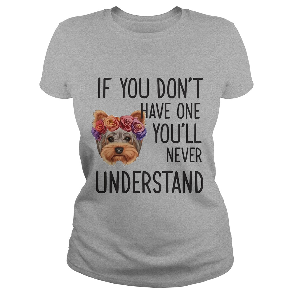 Yorkie if you don't have one you will never understand shirt