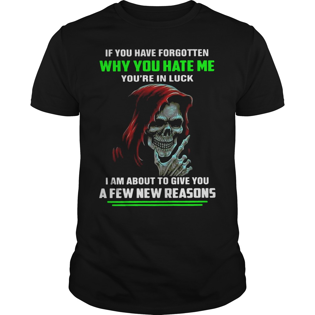The death if you have forgotten why you hate me you're in luck shirt