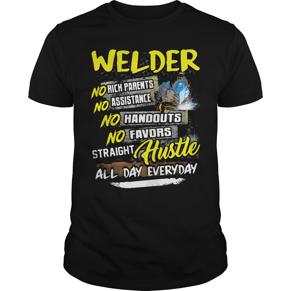 Welder no rich parents assistance handouts favors straight hustle all day everyday shirt