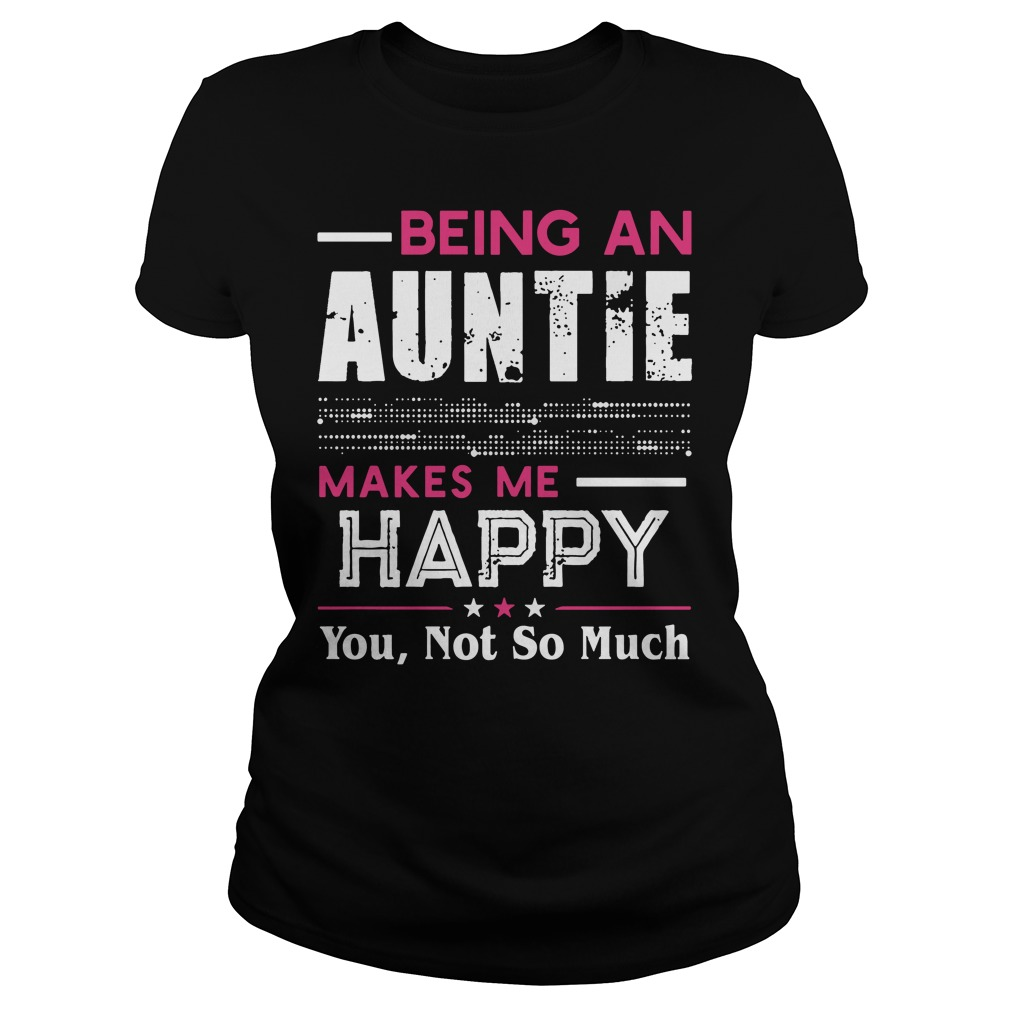 Being an Auntie makes me happy you not so much shirt