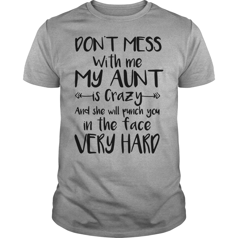 Don't mess with me my aunt is crazy and the will punch you in the face very hard shirt