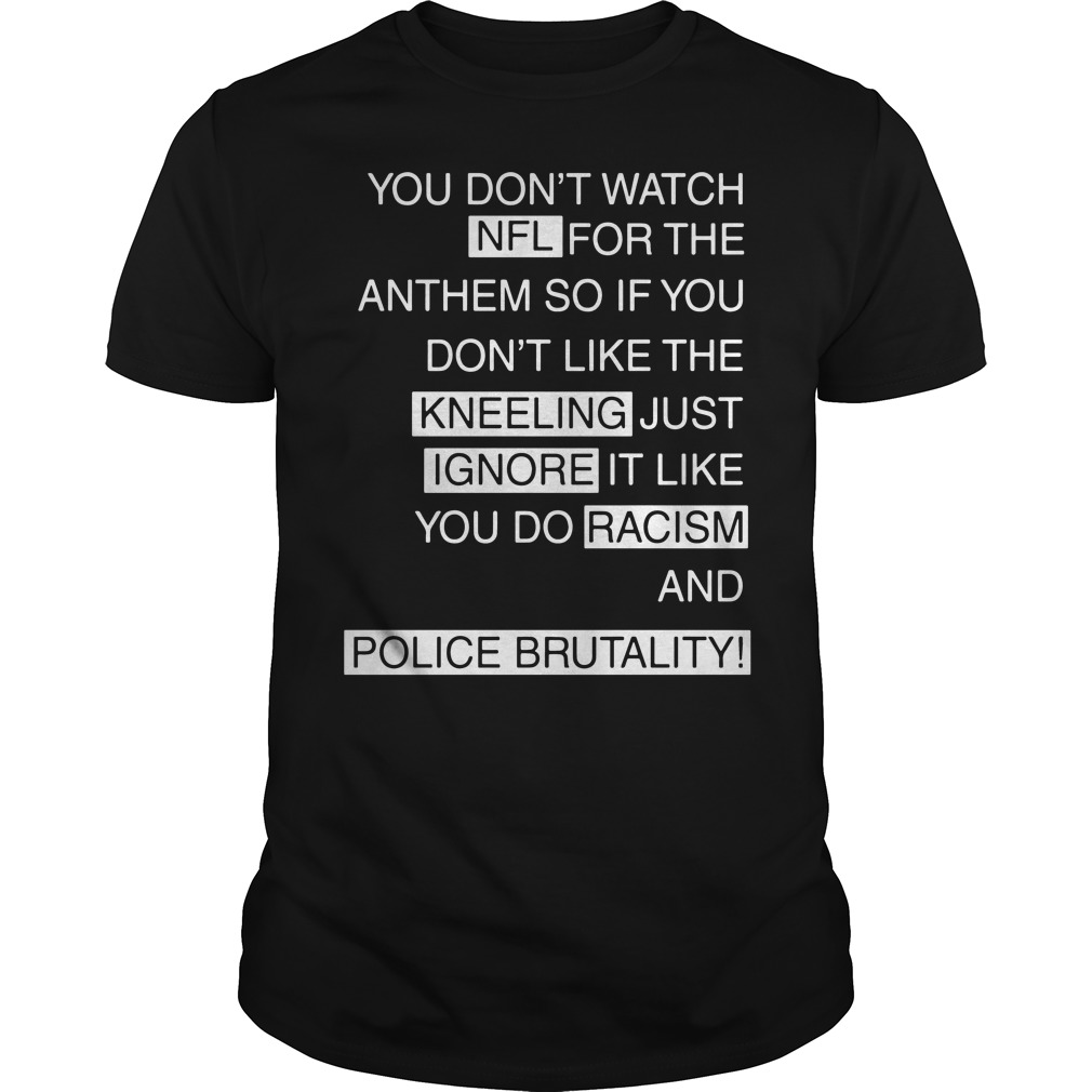 You don't watch NFL for the anthem so if you don't like the kneeling just shirt