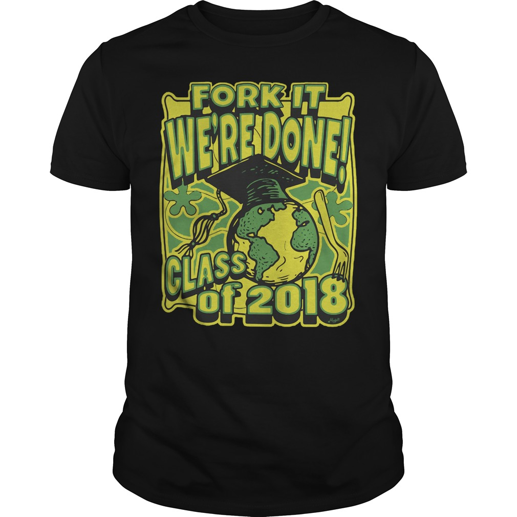 Fork it we are done grad class 2018 shirt