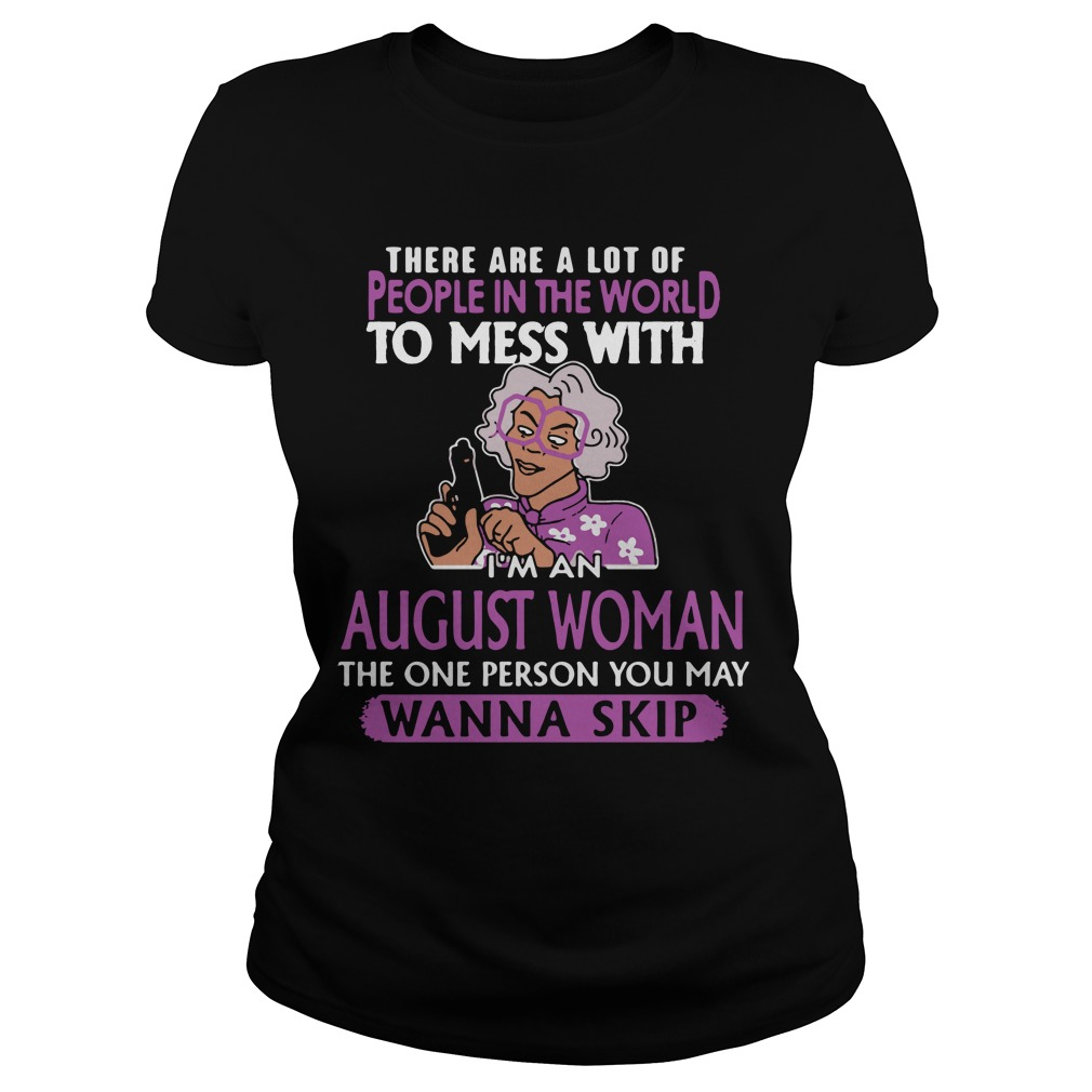 I'm an August woman the one person you may wanna skip shirt