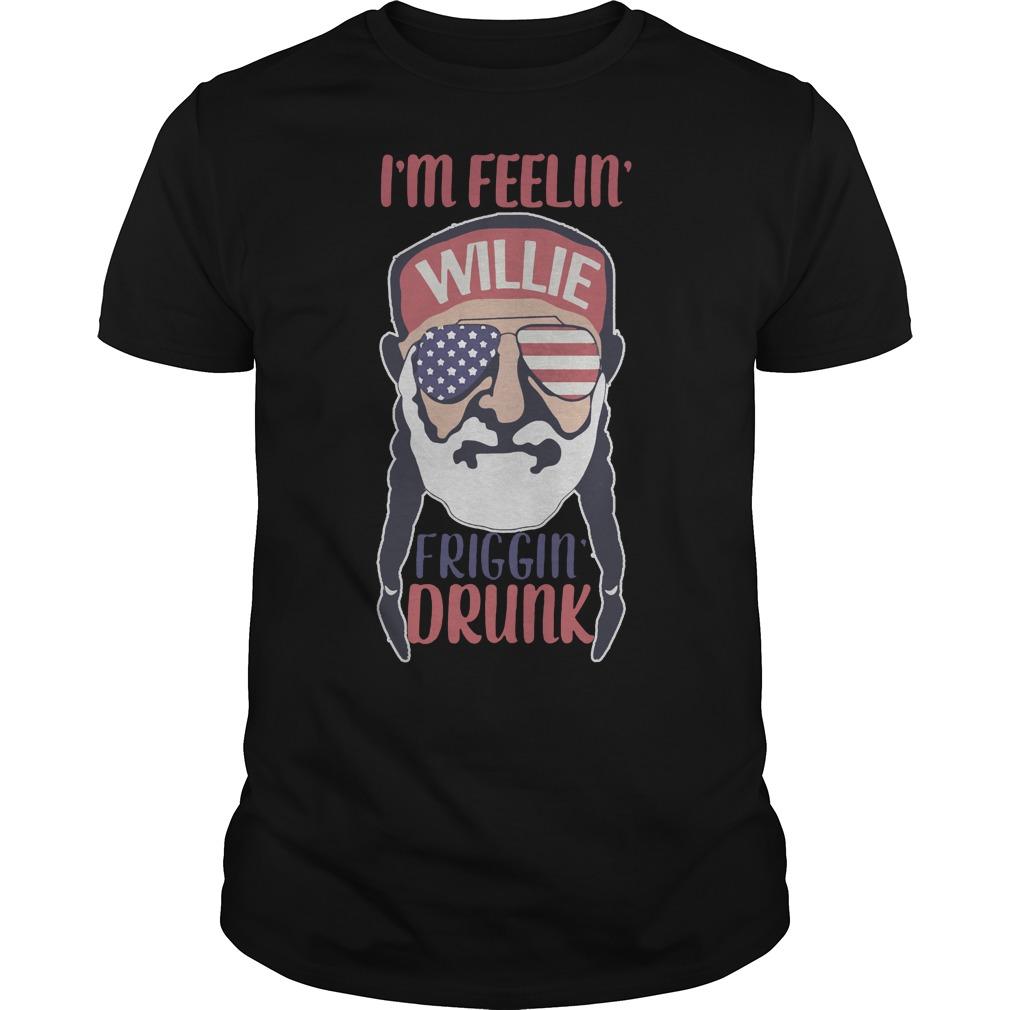 I'm feelin' willie friggin' drunk shirt
