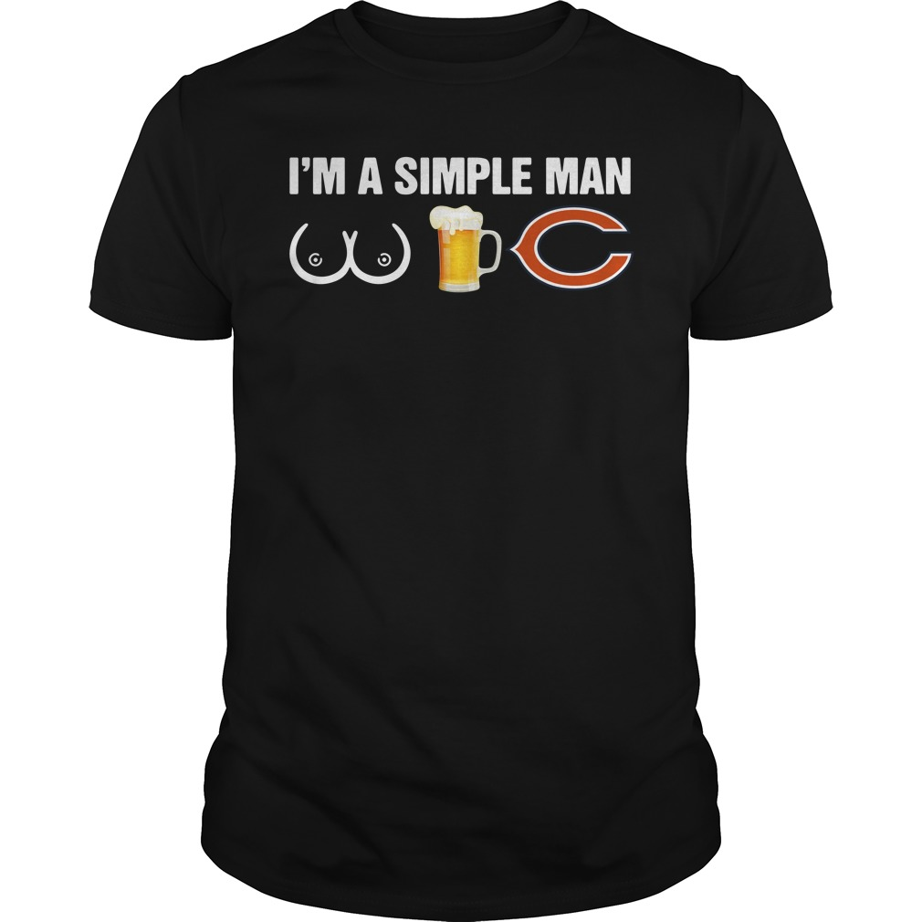 I'm a simple man I like boobs and beer and Chicago Bears shirt