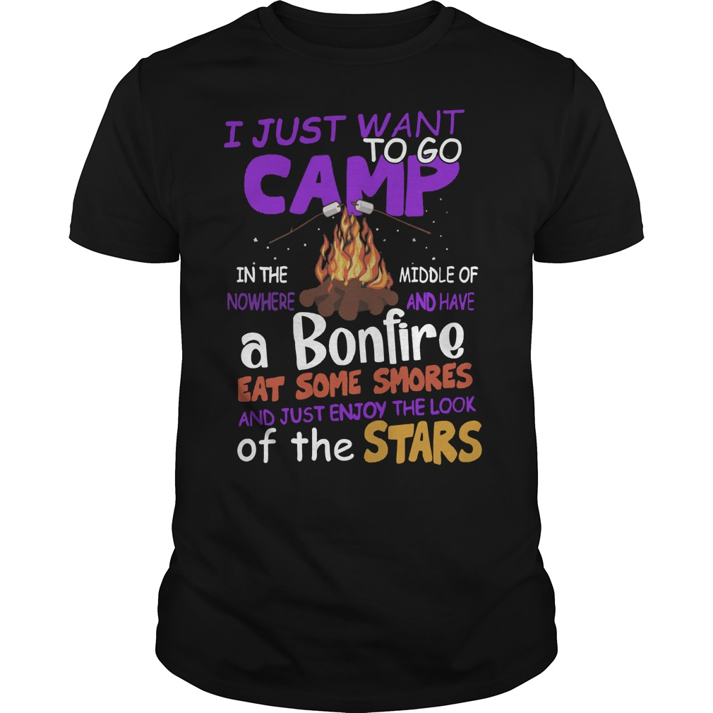 I just want to go camp in the middle of nowhere have a bonfire shirt