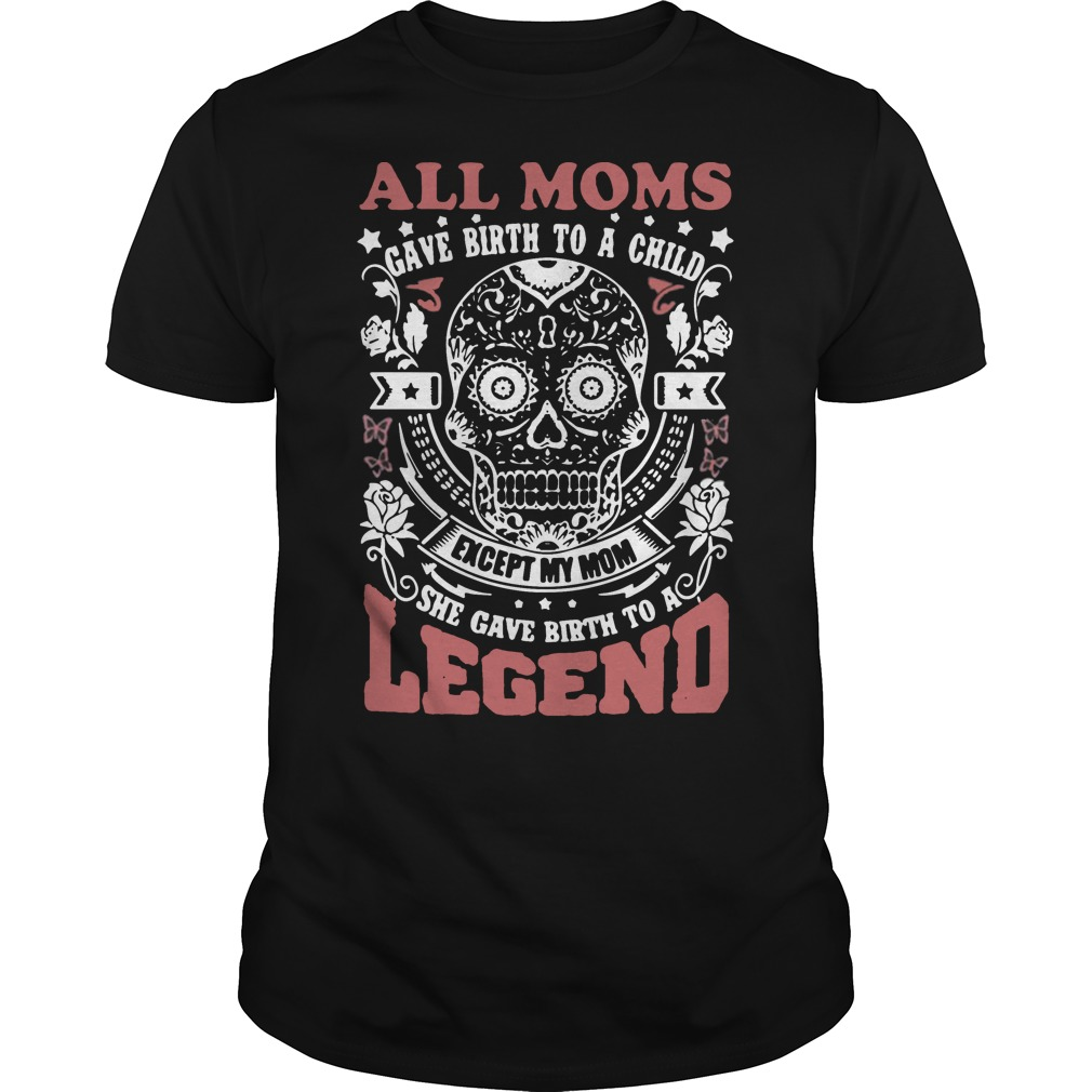 All moms gave birth to a child except my mom shirt