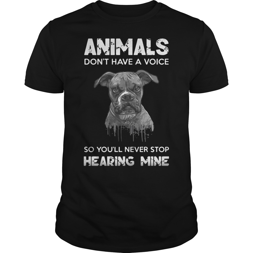 Pitbull animals don't have a voice so you'll never stop hearing mine shirt