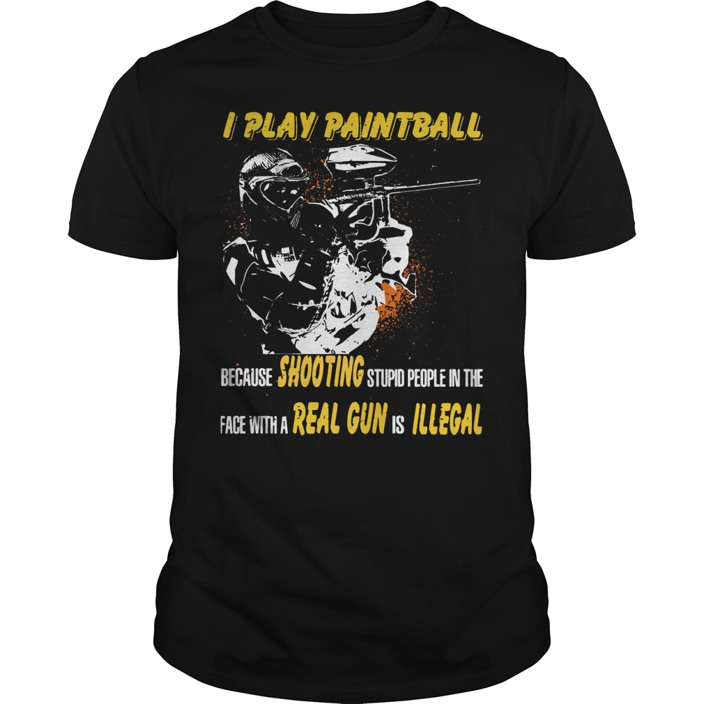 I play paintball because shooting stupid people in the face shirt