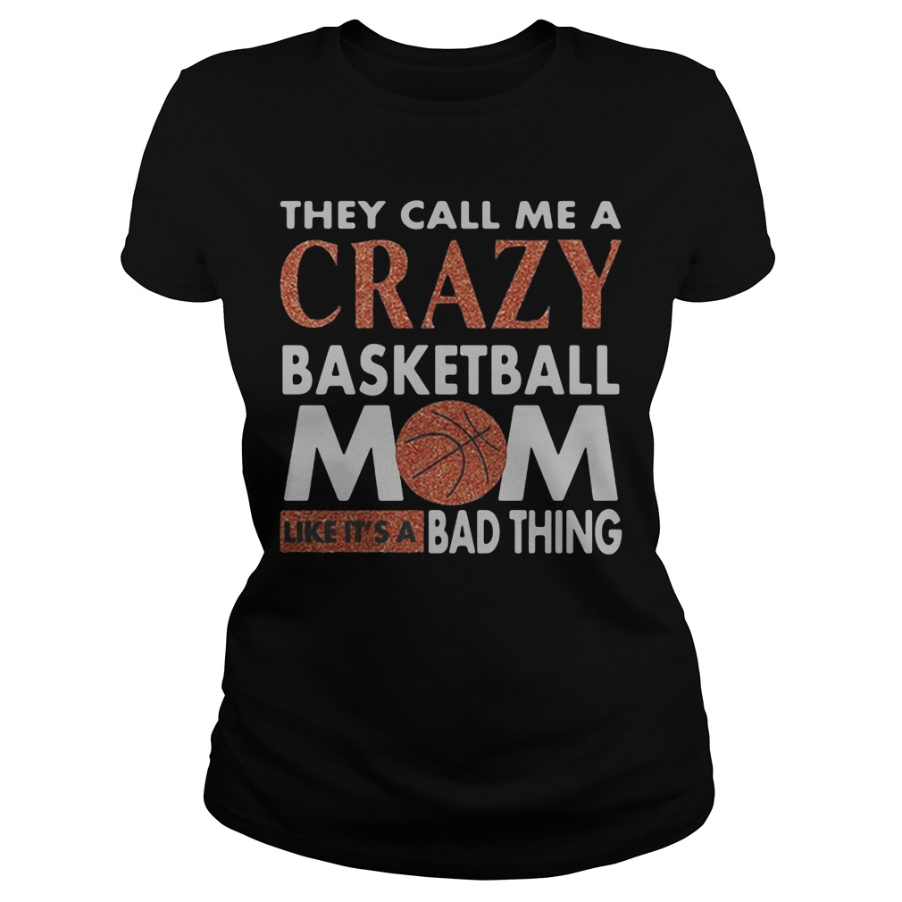 They call me crazy basketball mom like it's a bad thing ladies shirt