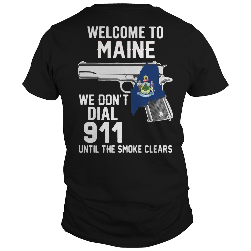 Welcome to Maine we don't dial 911 until the smoke clears shirt