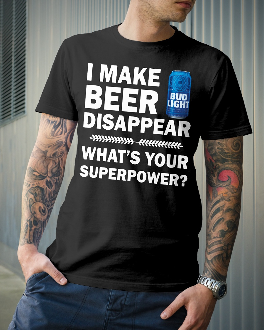 I make beer disappear what's your superpower bud light shirt