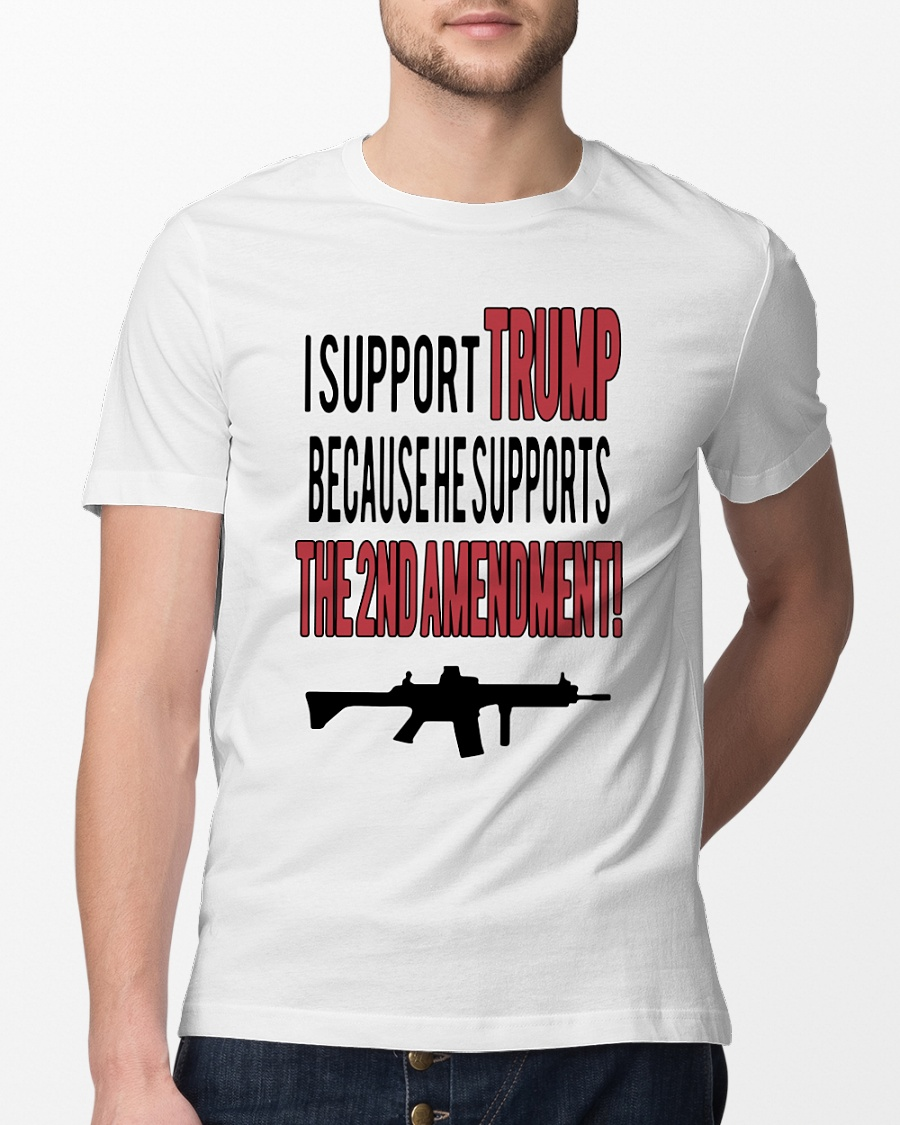 I support Trump because he supports the 2nd amendment guns shirt