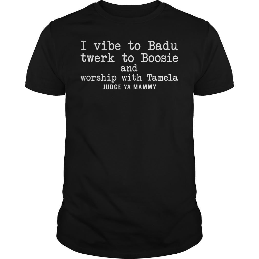 I vibe to badu twerk to boosie and worship with tamela judge ya mammy shirt