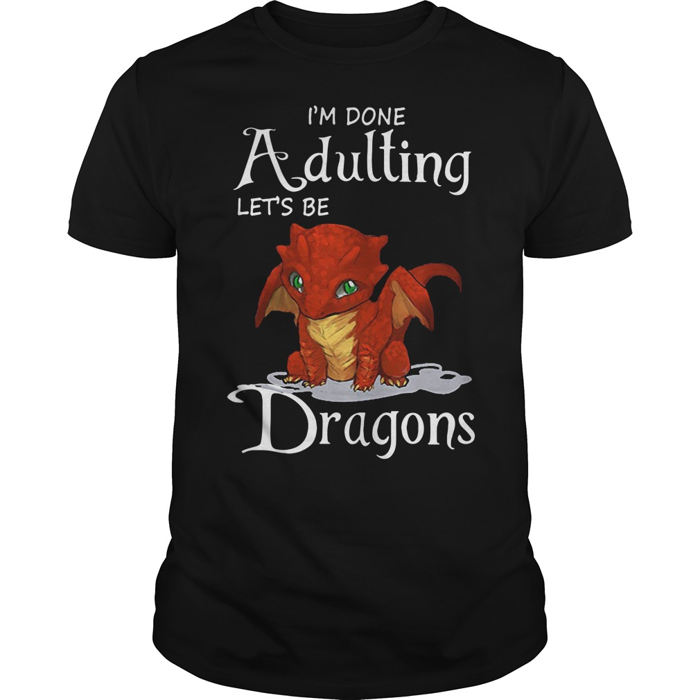 I'm done adulting let's be Dragons shirt