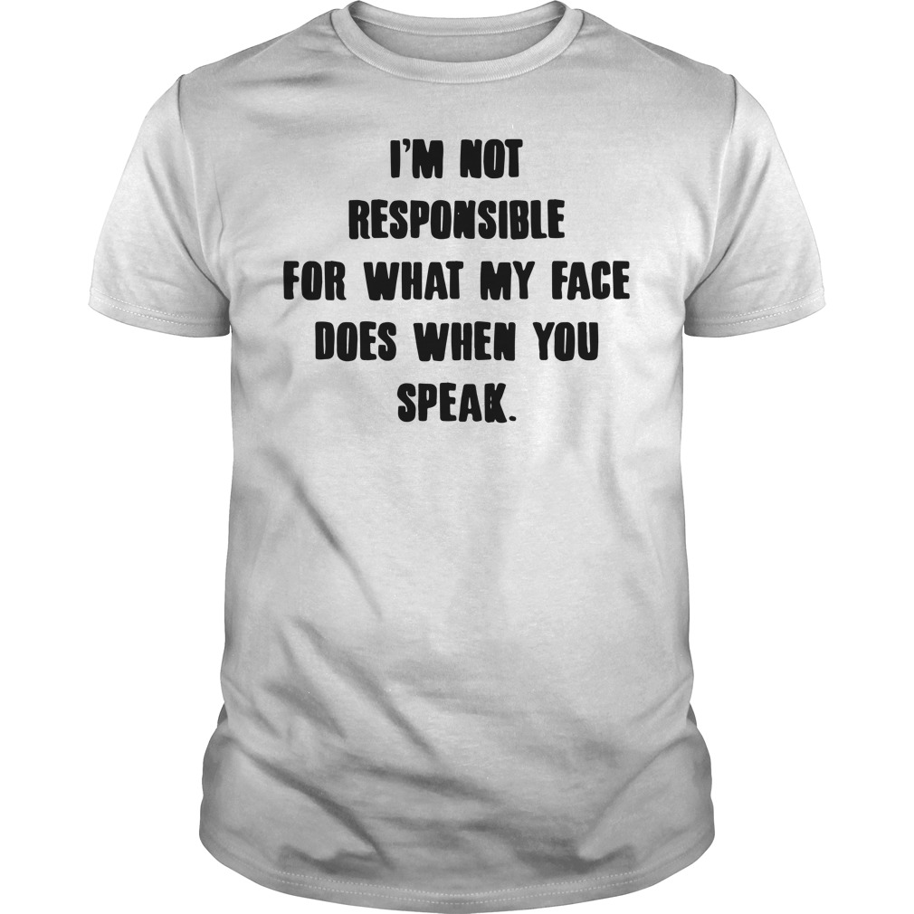 I'm not responsible for what my face does when you speak shirt