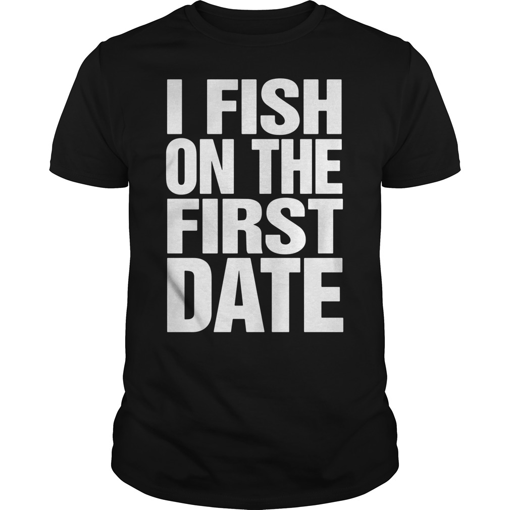 I fish on the first date shirt