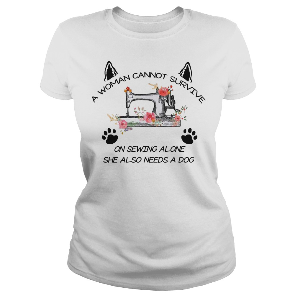 A woman cannot survive on sewing alone she also needs a dog ladies shirt
