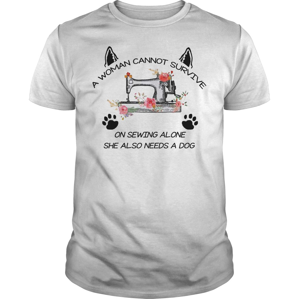 A woman cannot survive on sewing alone she also needs a dog shirt