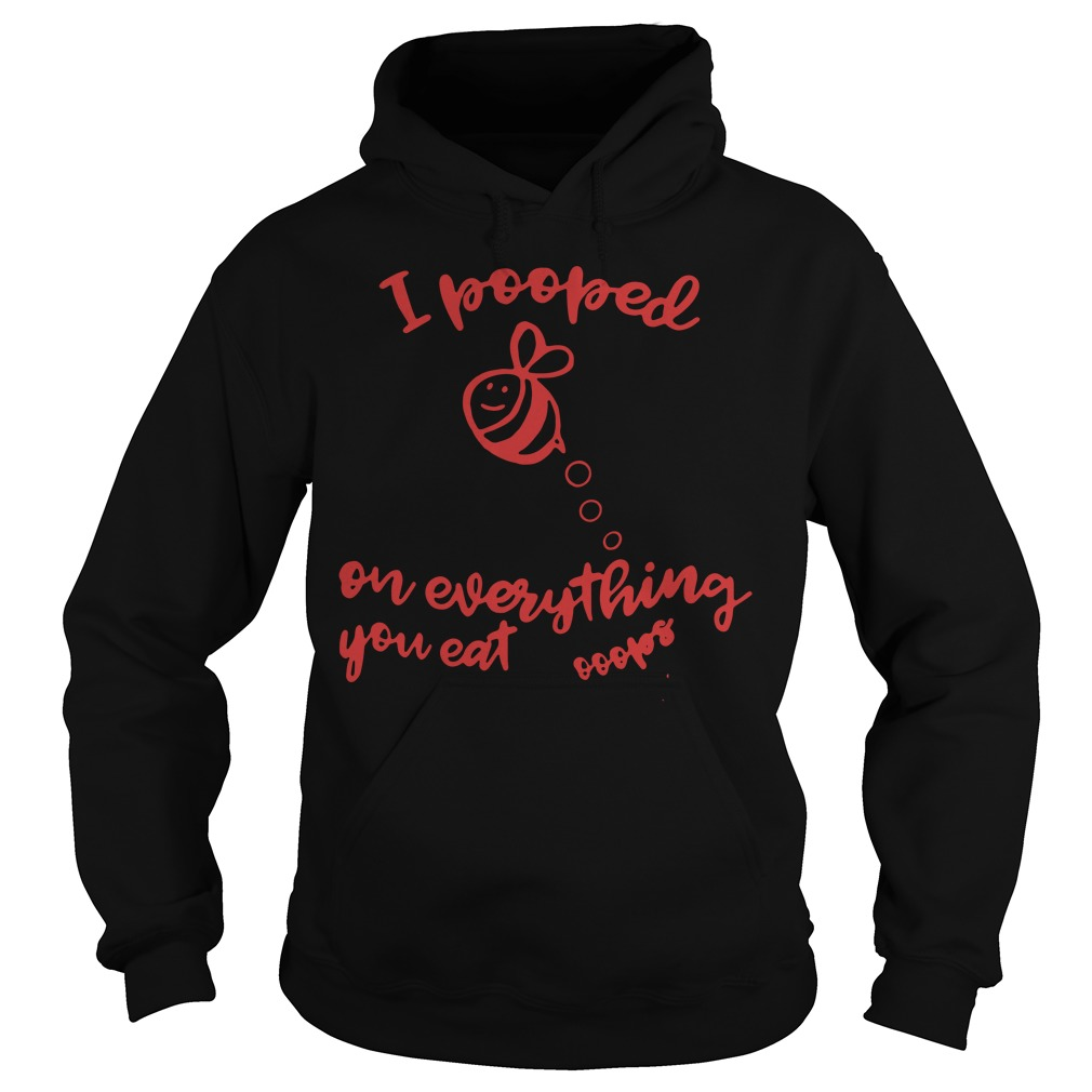 Bee I pooped on everything you eat hoodie