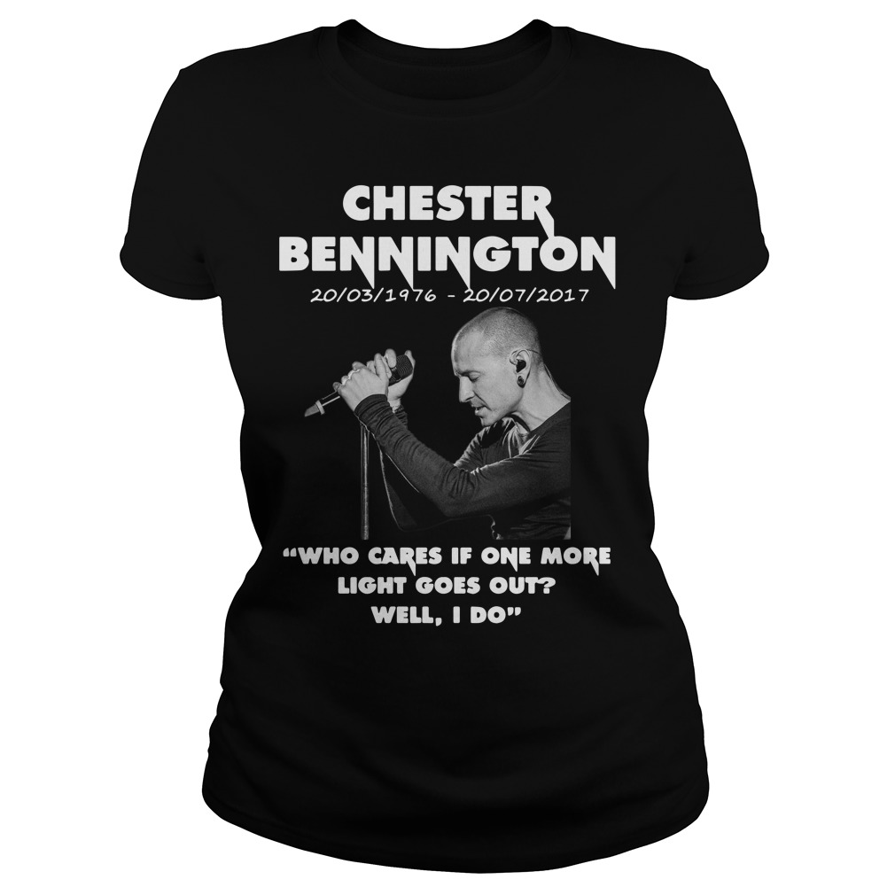 Chester Bennington who cares if one more light goes out well I do ladies shirt