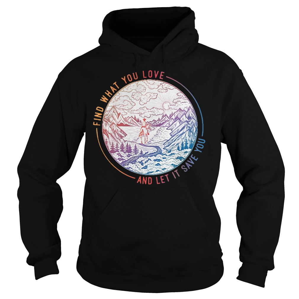 Find what you love and let it save you hoodie