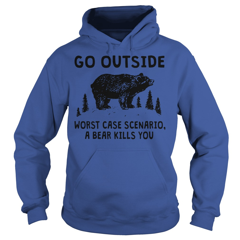 Go outside worst case scenario a bear kills you hoodie
